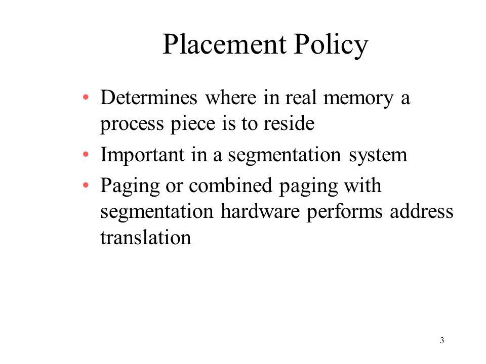 3 Placement Policy Determines where in real memory a process piece is to reside Important in a segmentation system Paging or combined paging with segm