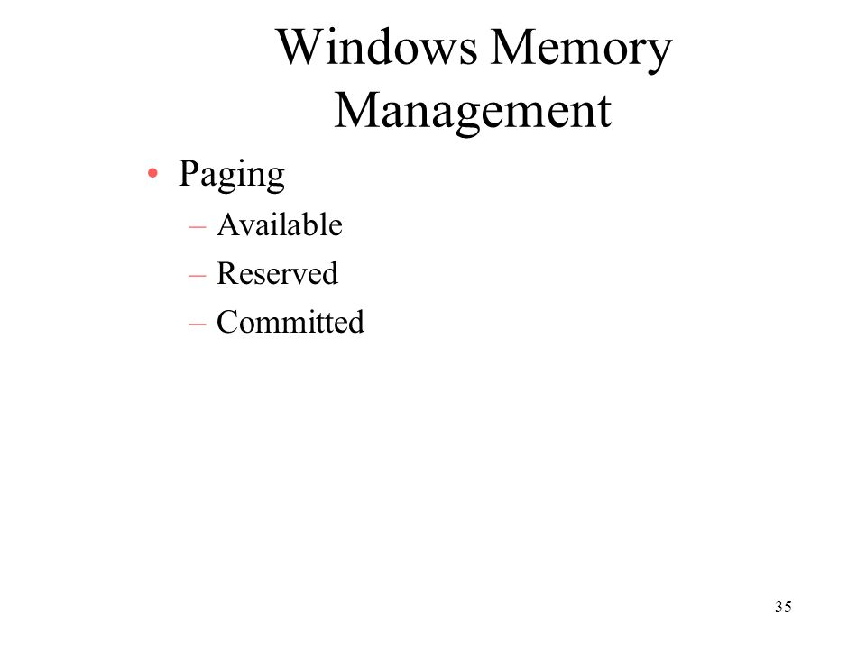 35 Windows Memory Management Paging –Available –Reserved –Committed
