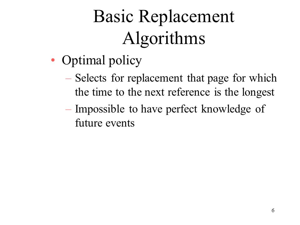 6 Basic Replacement Algorithms Optimal policy –Selects for replacement that page for which the time to the next reference is the longest –Impossible t
