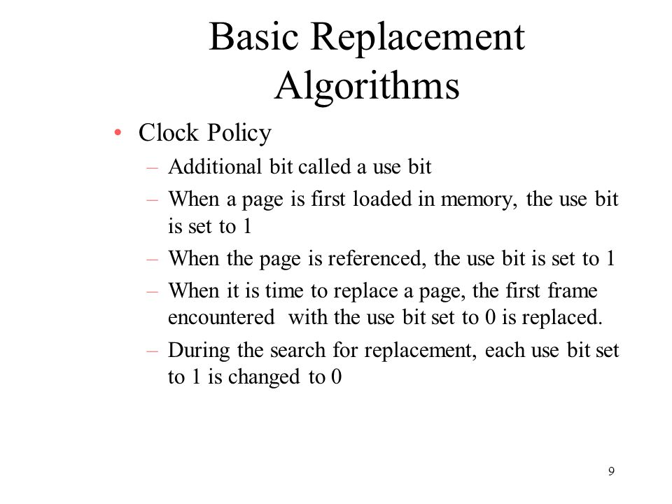 9 Basic Replacement Algorithms Clock Policy –Additional bit called a use bit –When a page is first loaded in memory, the use bit is set to 1 –When the