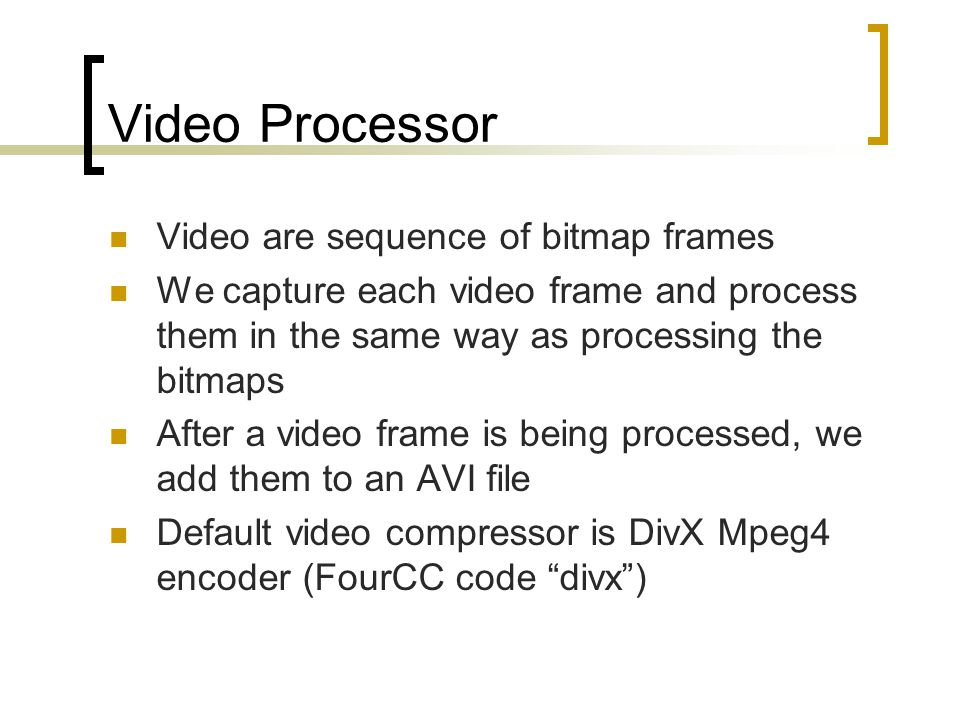 Video Processor Video are sequence of bitmap frames We capture each video frame and process them in the same way as processing the bitmaps After a video frame is being processed, we add them to an AVI file Default video compressor is DivX Mpeg4 encoder (FourCC code divx)