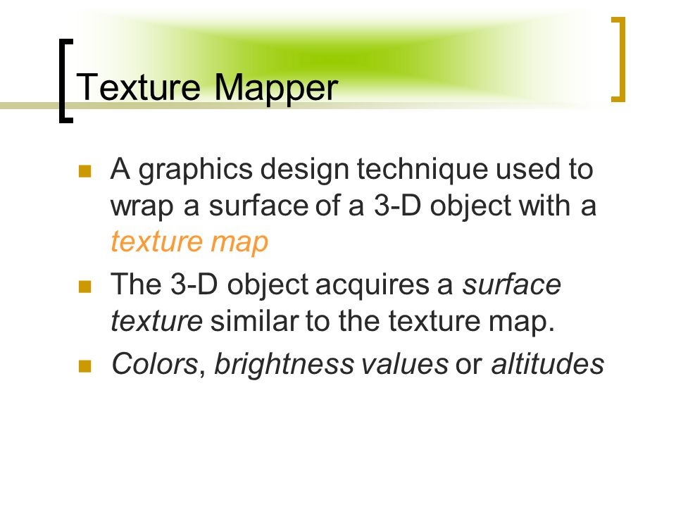 Texture Mapper A graphics design technique used to wrap a surface of a 3-D object with a texture map The 3-D object acquires a surface texture similar to the texture map.