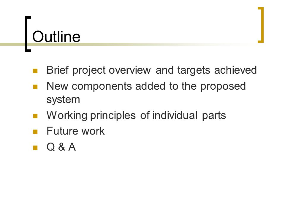 Outline Brief project overview and targets achieved New components added to the proposed system Working principles of individual parts Future work Q & A