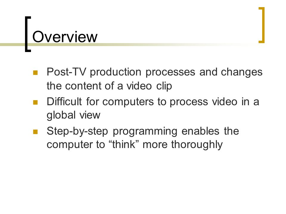 Overview Post-TV production processes and changes the content of a video clip Difficult for computers to process video in a global view Step-by-step programming enables the computer to think more thoroughly