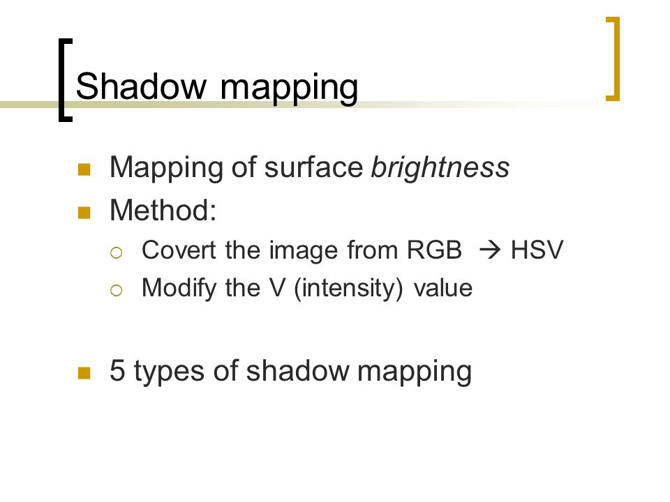 Shadow mapping Mapping of surface brightness Method: Covert the image from RGB HSV Modify the V (intensity) value 5 types of shadow mapping