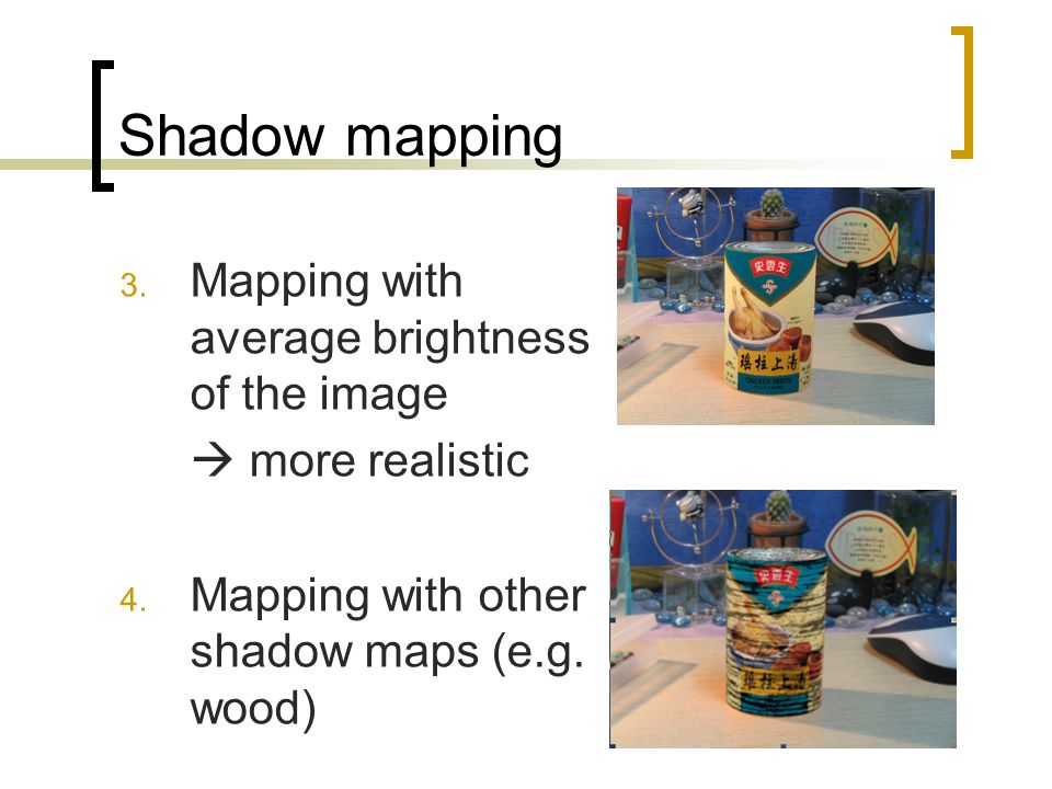 Shadow mapping 3. Mapping with average brightness of the image more realistic 4.