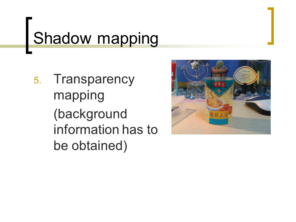 Shadow mapping 5. Transparency mapping (background information has to be obtained)