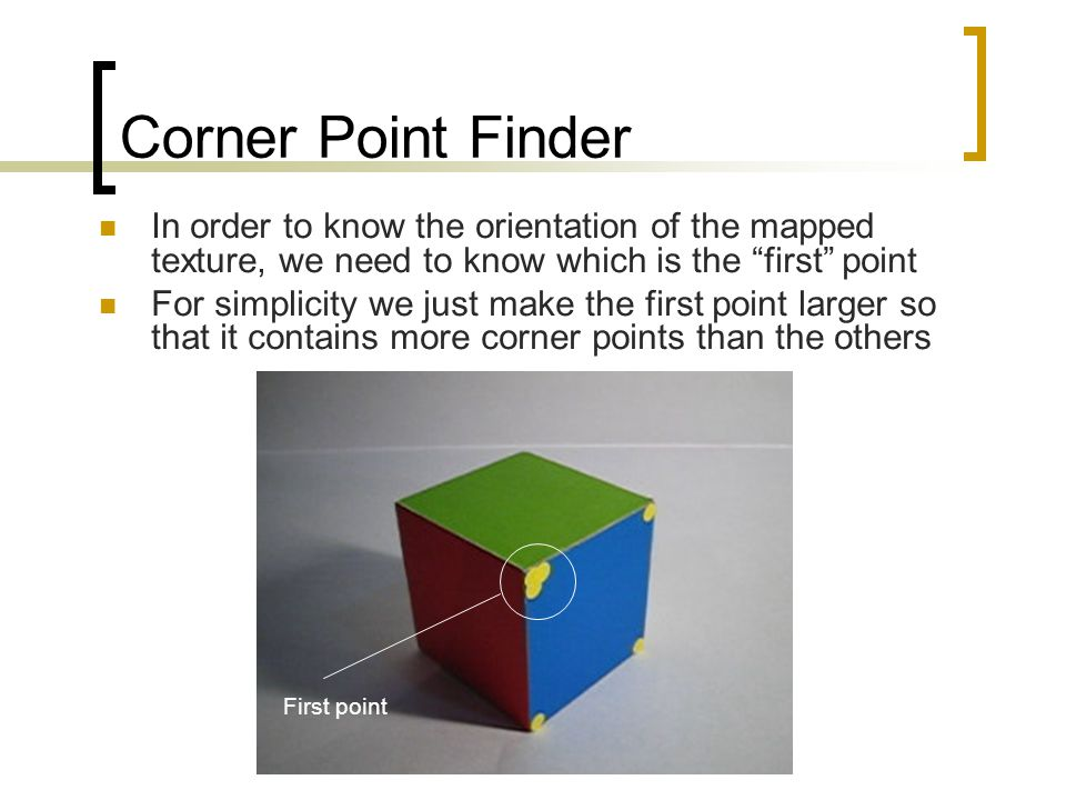 Corner Point Finder In order to know the orientation of the mapped texture, we need to know which is the first point For simplicity we just make the first point larger so that it contains more corner points than the others First point
