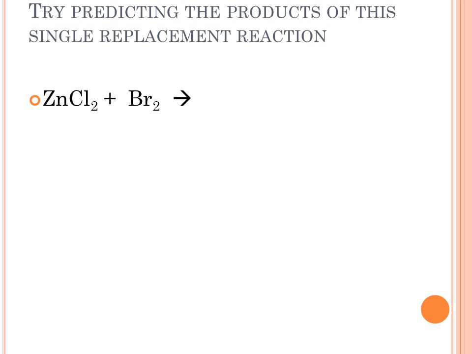 T RY PREDICTING THE PRODUCTS OF THIS SINGLE REPLACEMENT REACTION ZnCl 2 + Br 2
