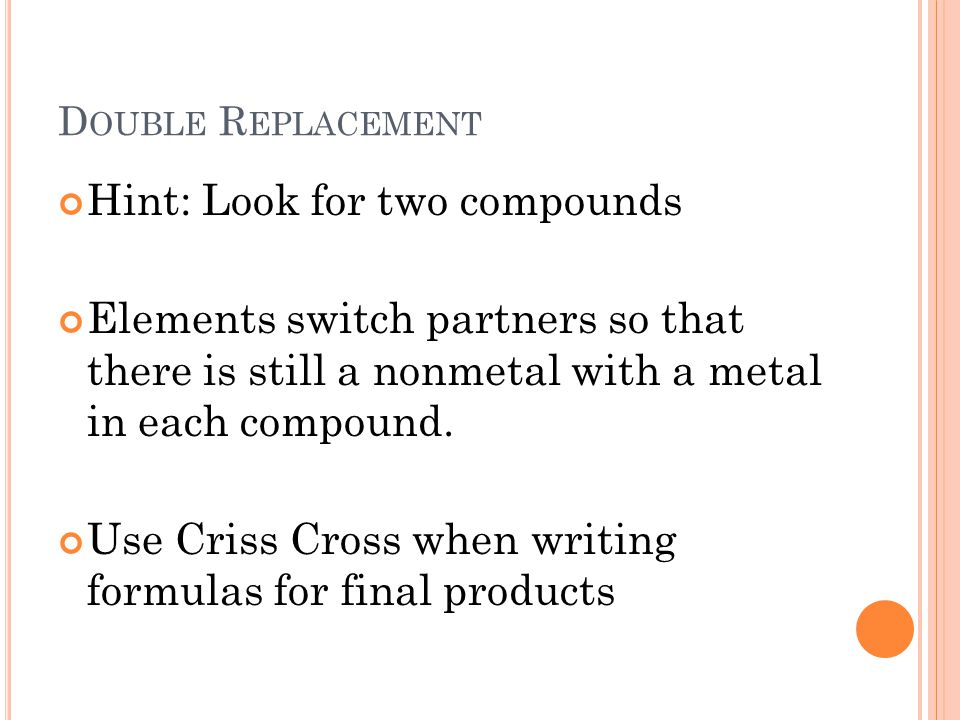 D OUBLE R EPLACEMENT Hint: Look for two compounds Elements switch partners so that there is still a nonmetal with a metal in each compound.