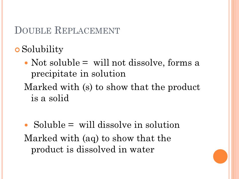 D OUBLE R EPLACEMENT Solubility Not soluble = will not dissolve, forms a precipitate in solution Marked with (s) to show that the product is a solid Soluble = will dissolve in solution Marked with (aq) to show that the product is dissolved in water