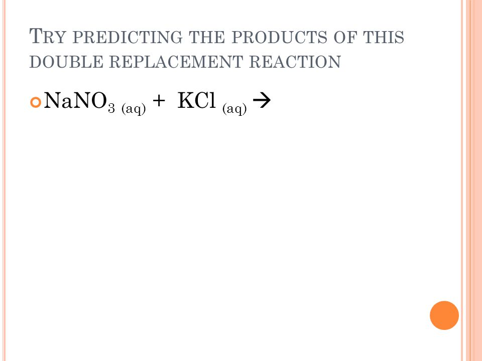 T RY PREDICTING THE PRODUCTS OF THIS DOUBLE REPLACEMENT REACTION NaNO 3 (aq) + KCl (aq)
