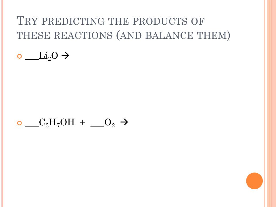 T RY PREDICTING THE PRODUCTS OF THESE REACTIONS ( AND BALANCE THEM ) ___Li 2 O ___C 3 H 7 OH + ___O 2