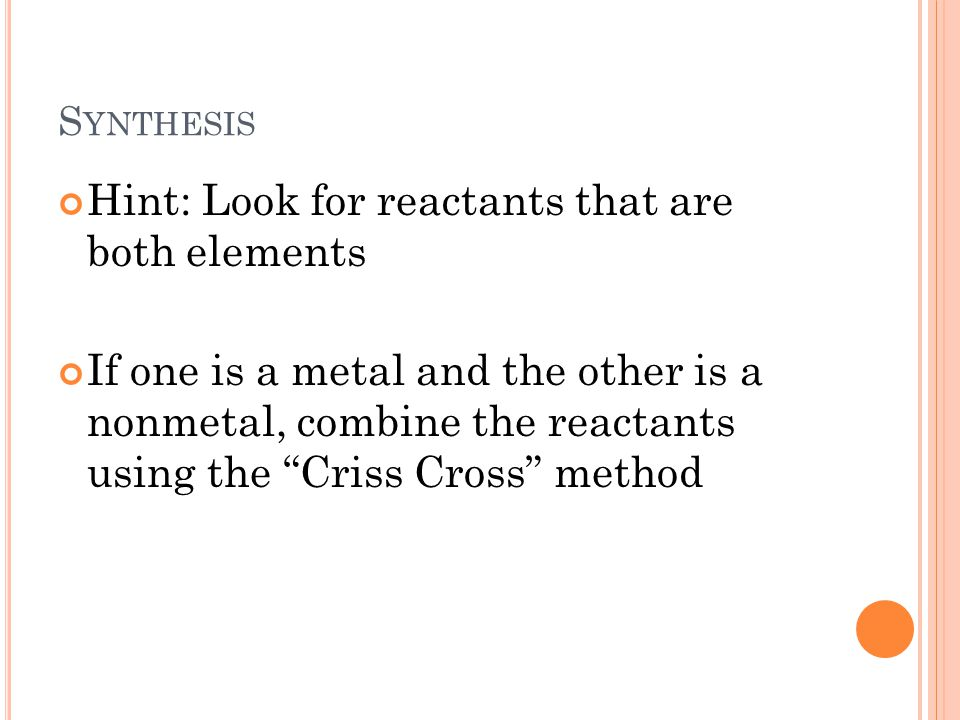 S YNTHESIS Hint: Look for reactants that are both elements If one is a metal and the other is a nonmetal, combine the reactants using the Criss Cross method