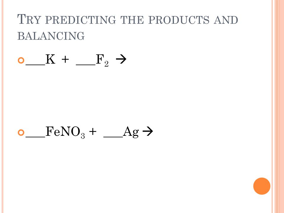 T RY PREDICTING THE PRODUCTS AND BALANCING ___K + ___F 2 ___FeNO 3 + ___Ag