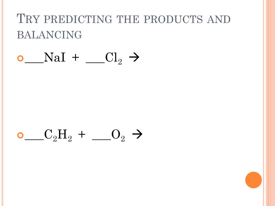 T RY PREDICTING THE PRODUCTS AND BALANCING ___NaI + ___Cl 2 ___C 2 H 2 + ___O 2