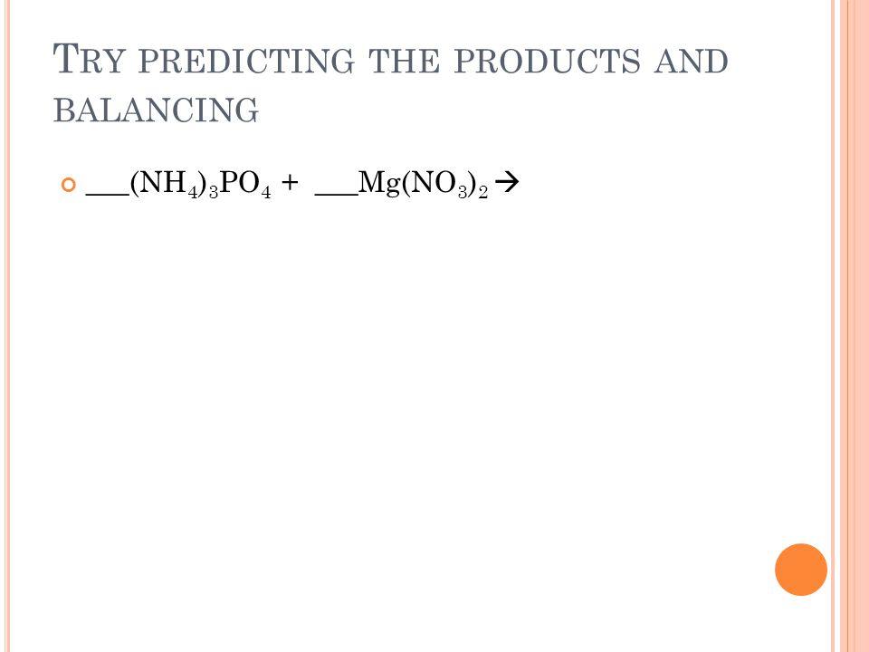 T RY PREDICTING THE PRODUCTS AND BALANCING ___(NH 4 ) 3 PO 4 + ___Mg(NO 3 ) 2