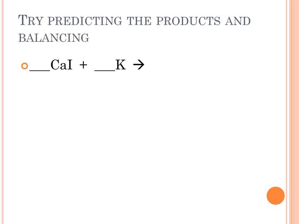 T RY PREDICTING THE PRODUCTS AND BALANCING ___CaI + ___K