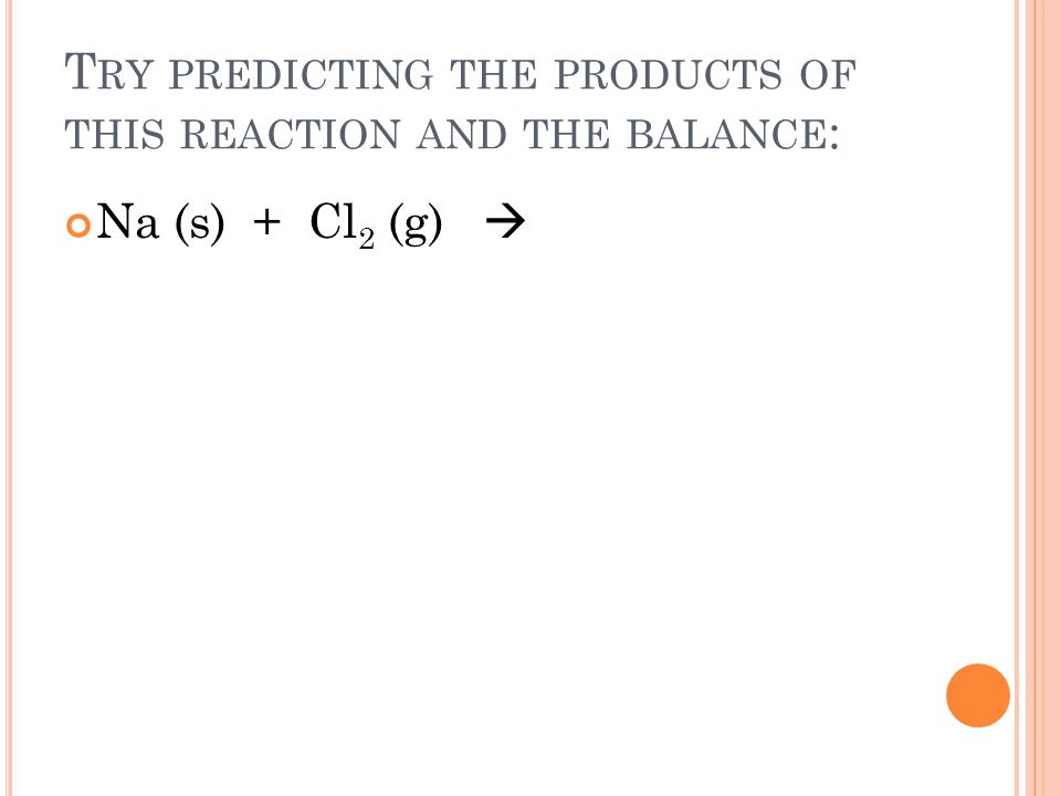 T RY PREDICTING THE PRODUCTS OF THIS REACTION AND THE BALANCE : Na (s) + Cl 2 (g)