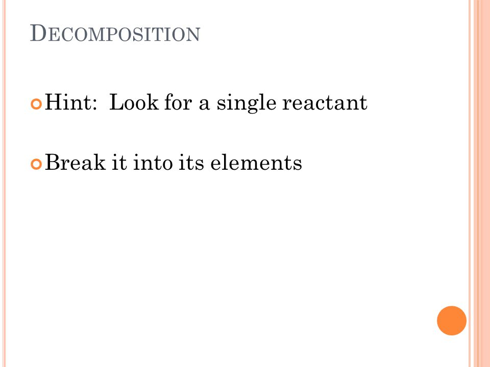 D ECOMPOSITION Hint: Look for a single reactant Break it into its elements