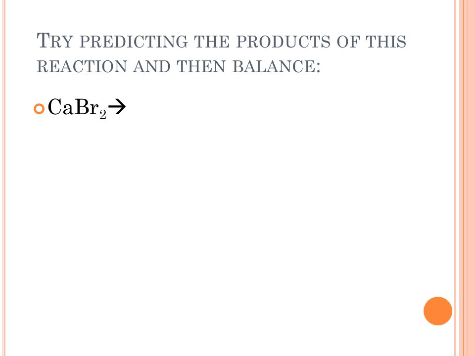 T RY PREDICTING THE PRODUCTS OF THIS REACTION AND THEN BALANCE : CaBr 2