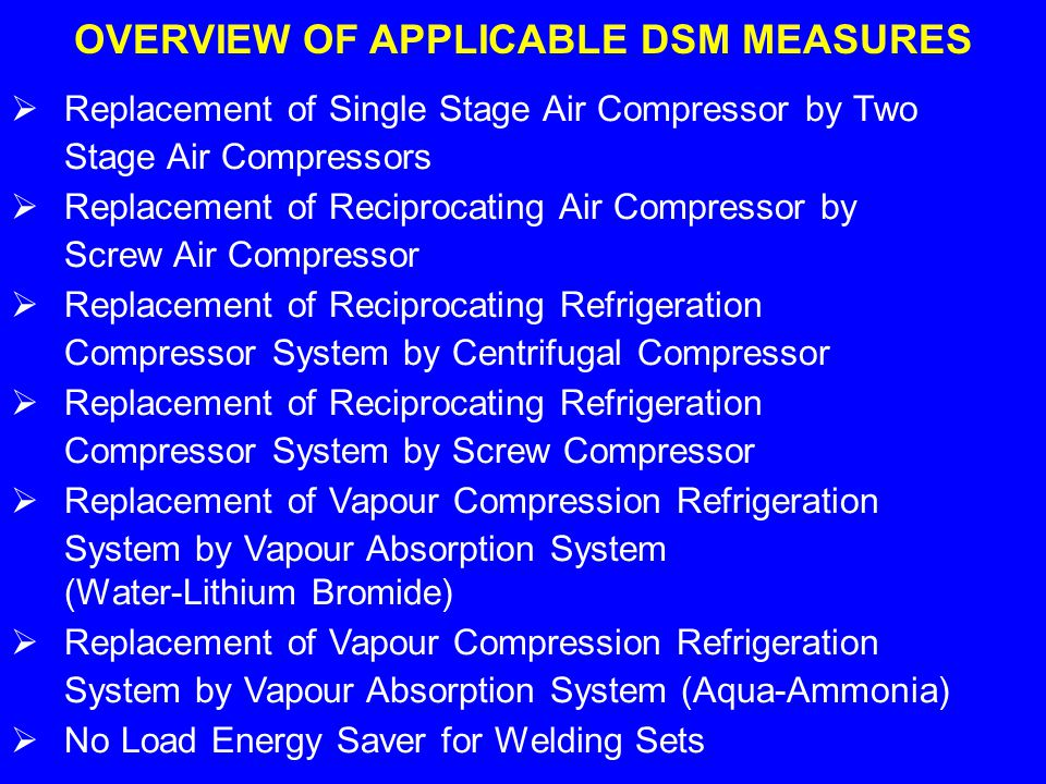 OVERVIEW OF APPLICABLE DSM MEASURES Replacement of Single Stage Air Compressor by Two Stage Air Compressors Replacement of Reciprocating Air Compressor by Screw Air Compressor Replacement of Reciprocating Refrigeration Compressor System by Centrifugal Compressor Replacement of Reciprocating Refrigeration Compressor System by Screw Compressor Replacement of Vapour Compression Refrigeration System by Vapour Absorption System (Water-Lithium Bromide) Replacement of Vapour Compression Refrigeration System by Vapour Absorption System (Aqua-Ammonia) No Load Energy Saver for Welding Sets
