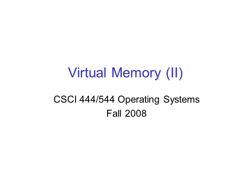 Virtual Memory (II) CSCI 444/544 Operating Systems Fall 2008