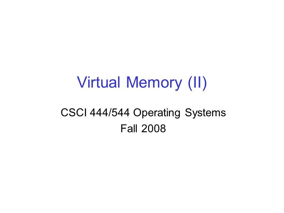 Virtual Memory (II) CSCI 444/544 Operating Systems Fall 2008