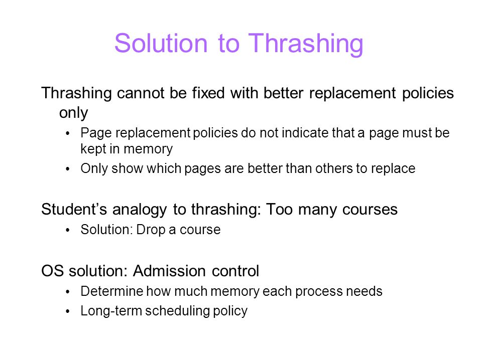 Solution to Thrashing Thrashing cannot be fixed with better replacement policies only Page replacement policies do not indicate that a page must be kept in memory Only show which pages are better than others to replace Students analogy to thrashing: Too many courses Solution: Drop a course OS solution: Admission control Determine how much memory each process needs Long-term scheduling policy