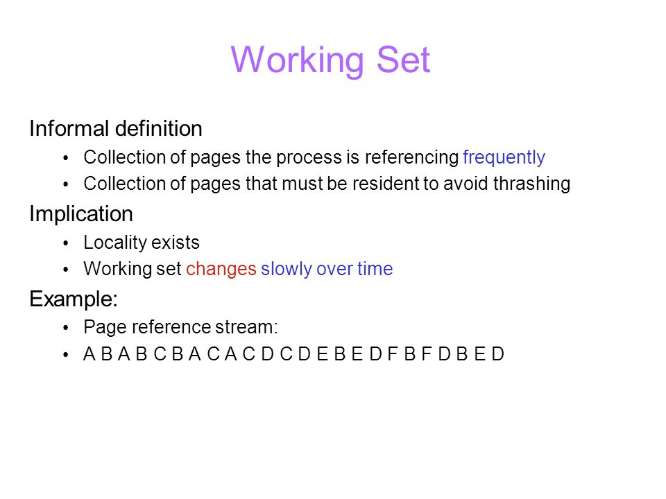 Working Set Informal definition Collection of pages the process is referencing frequently Collection of pages that must be resident to avoid thrashing