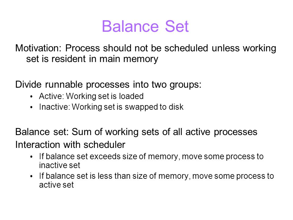 Balance Set Motivation: Process should not be scheduled unless working set is resident in main memory Divide runnable processes into two groups: Active: Working set is loaded Inactive: Working set is swapped to disk Balance set: Sum of working sets of all active processes Interaction with scheduler If balance set exceeds size of memory, move some process to inactive set If balance set is less than size of memory, move some process to active set
