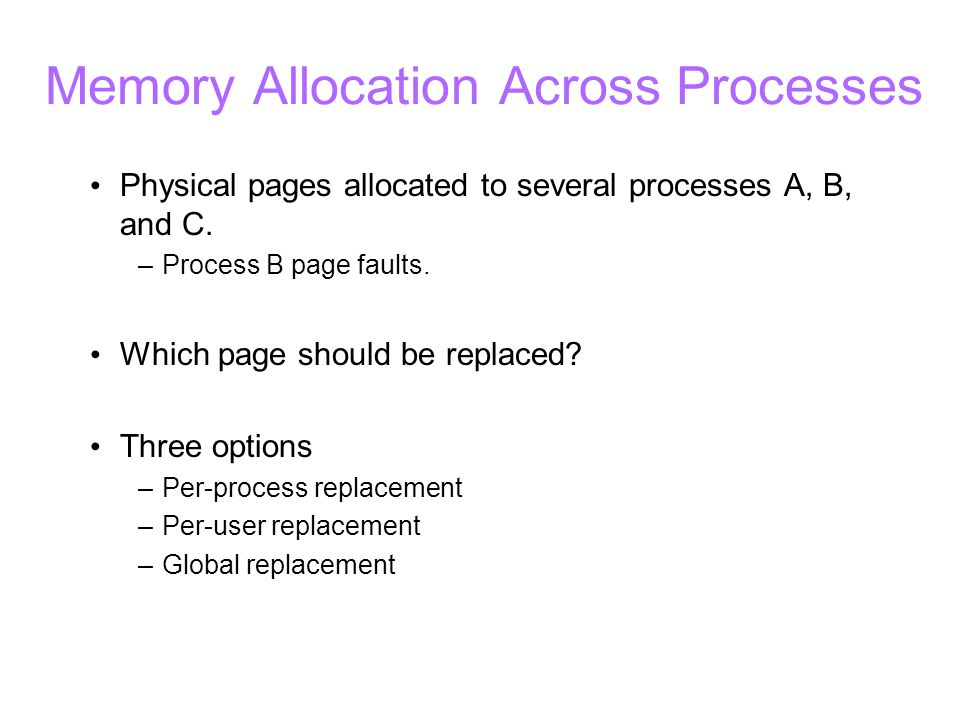 Memory Allocation Across Processes Physical pages allocated to several processes A, B, and C. –Process B page faults. Which page should be replaced? T