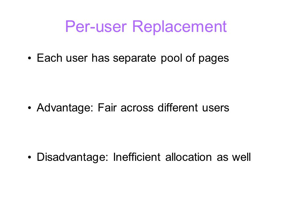 Per-user Replacement Each user has separate pool of pages Advantage: Fair across different users Disadvantage: Inefficient allocation as well