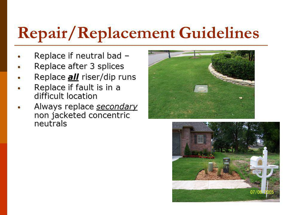 Repair/Replacement Guidelines Replace if neutral bad – Replace if neutral bad – Replace after 3 splices Replace after 3 splices Replace all riser/dip runs Replace all riser/dip runs Replace if fault is in a difficult location Replace if fault is in a difficult location Always replace secondary non jacketed concentric neutrals Always replace secondary non jacketed concentric neutrals