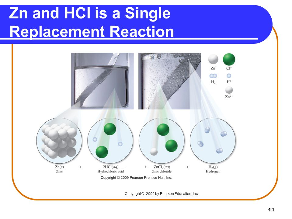 11 Zn and HCl is a Single Replacement Reaction Copyright © 2009 by Pearson Education, Inc.