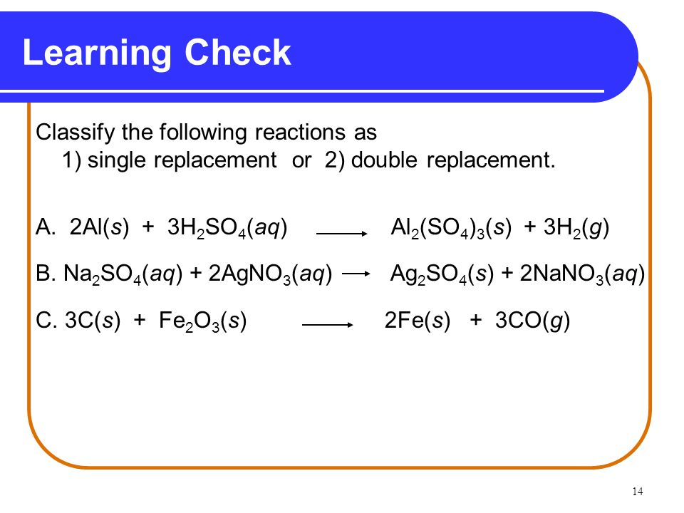 14 Learning Check Classify the following reactions as 1) single replacement or 2) double replacement.
