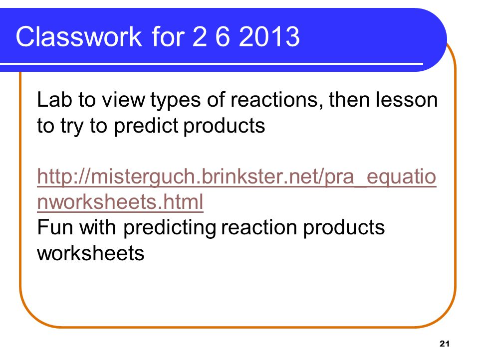Classwork for 2 6 2013 Lab to view types of reactions, then lesson to try to predict products http://misterguch.brinkster.net/pra_equatio nworksheets.html Fun with predicting reaction products worksheets 21