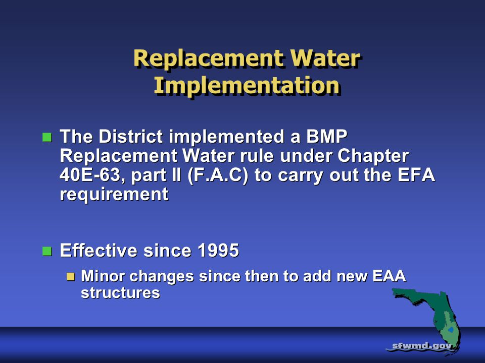 Replacement Water Implementation The District implemented a BMP Replacement Water rule under Chapter 40E-63, part II (F.A.C) to carry out the EFA requirement Effective since 1995 Minor changes since then to add new EAA structures The District implemented a BMP Replacement Water rule under Chapter 40E-63, part II (F.A.C) to carry out the EFA requirement Effective since 1995 Minor changes since then to add new EAA structures