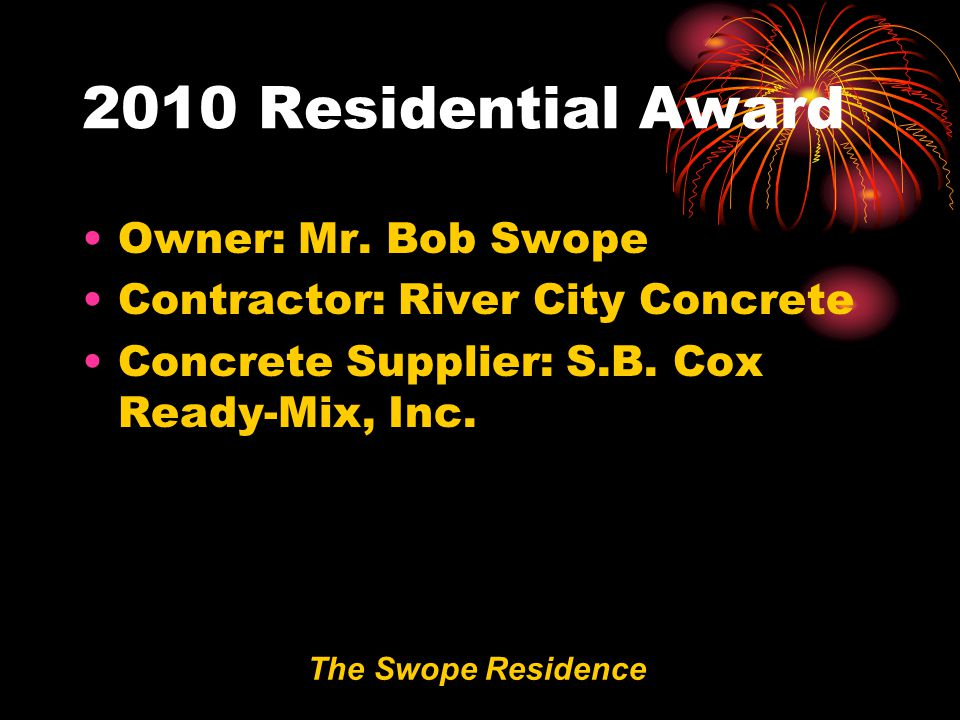 2010 Residential Award The Swope Residence Owner: Mr. Bob Swope Contractor: River City Concrete Concrete Supplier: S.B. Cox Ready-Mix, Inc.
