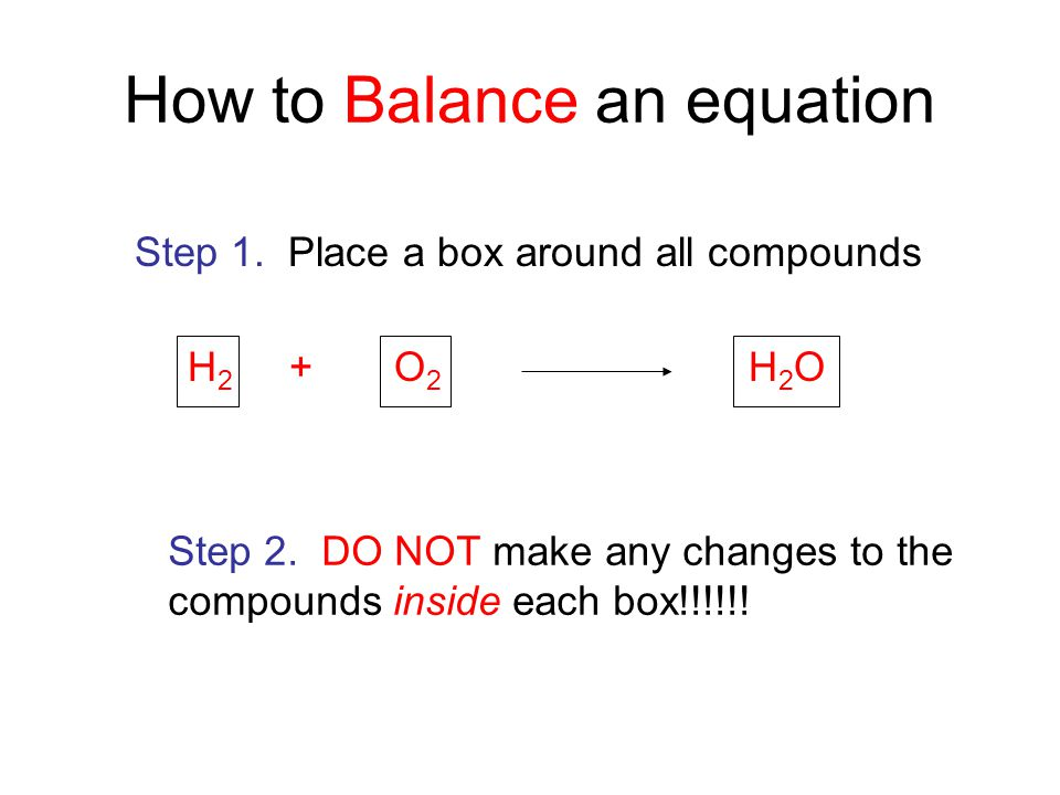 H 2 + O 2 H 2 O How to Balance an equation Step 1. Place a box around all compounds Step 2. DO NOT make any changes to the compounds inside each box!!