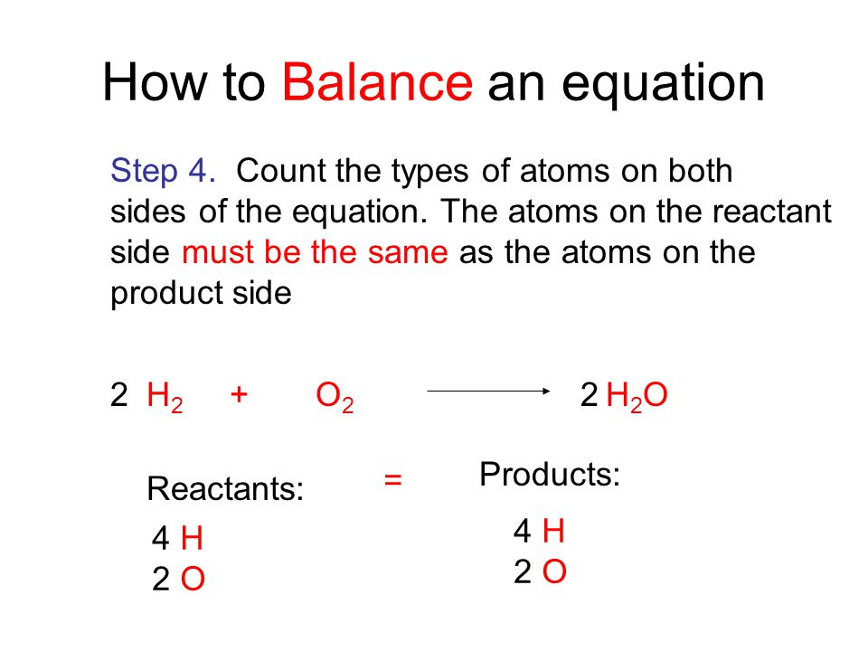 H 2 + O 2 H 2 O Reactants: 4 H 2 O Products: 4 H 2 O How to Balance an equation Step 4. Count the types of atoms on both sides of the equation. The at