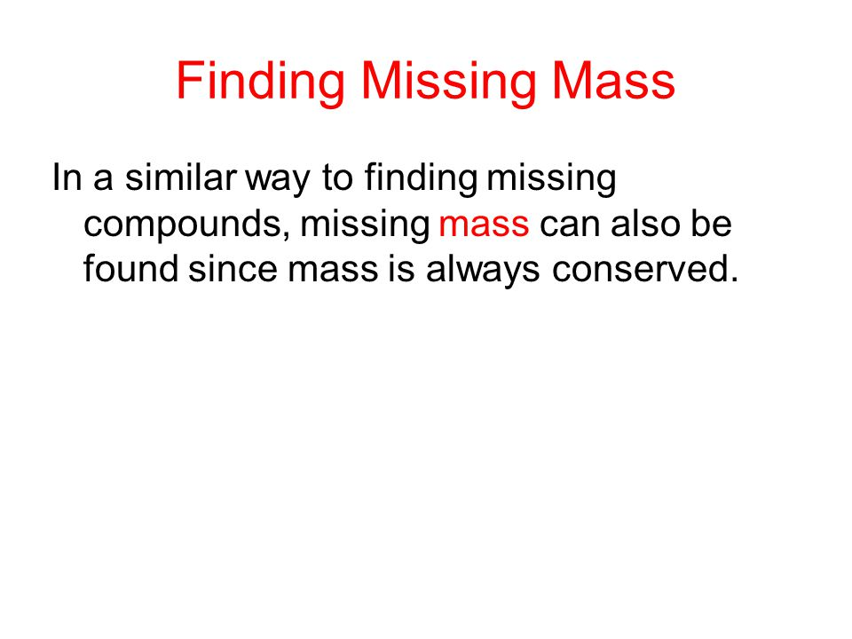 Finding Missing Mass In a similar way to finding missing compounds, missing mass can also be found since mass is always conserved.