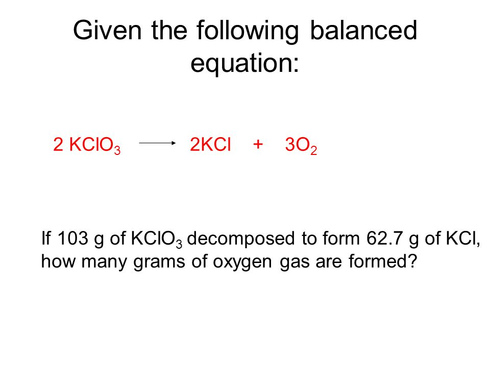 Given the following balanced equation: 2 KClO 3 2KCl + 3O 2 If 103 g of KClO 3 decomposed to form 62.7 g of KCl, how many grams of oxygen gas are form