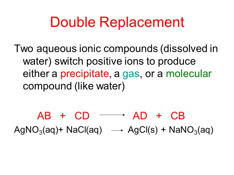 Double Replacement Two aqueous ionic compounds (dissolved in water) switch positive ions to produce either a precipitate, a gas, or a molecular compou