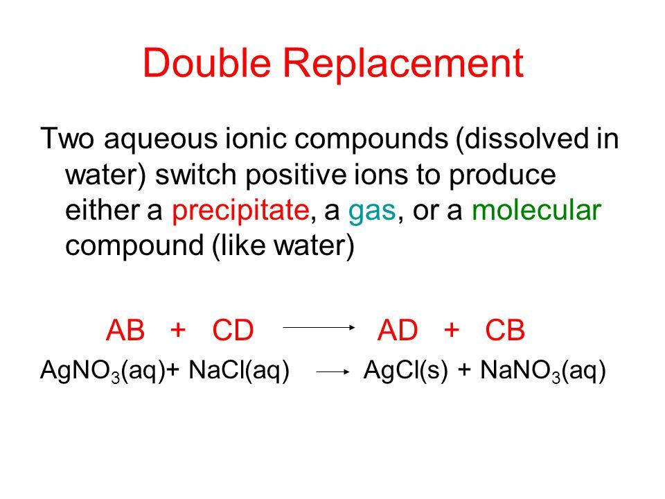 Double Replacement Use Table F to determine if a precipitate will form AB + CD AD + CB AgNO 3 (aq)+ NaCl(aq) AgCl(s) + NaNO 3 (aq)