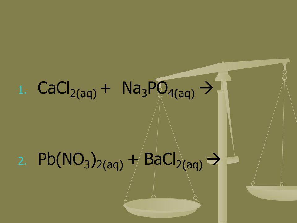 1. 1. CaCl 2(aq) + Na 3 PO 4(aq) 2. 2. Pb(NO 3 ) 2(aq) + BaCl 2(aq)