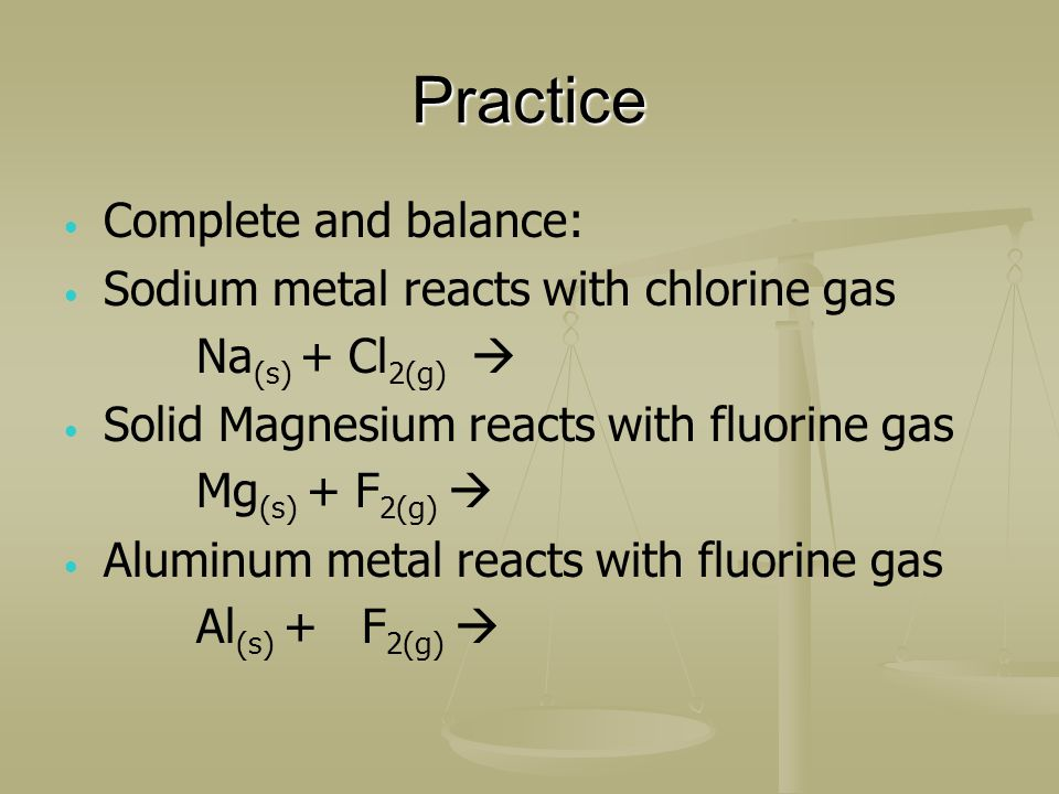 Practice Complete and balance: Sodium metal reacts with chlorine gas Na (s) + Cl 2(g) Solid Magnesium reacts with fluorine gas Mg (s) + F 2(g) Aluminum metal reacts with fluorine gas Al (s) + F 2(g)