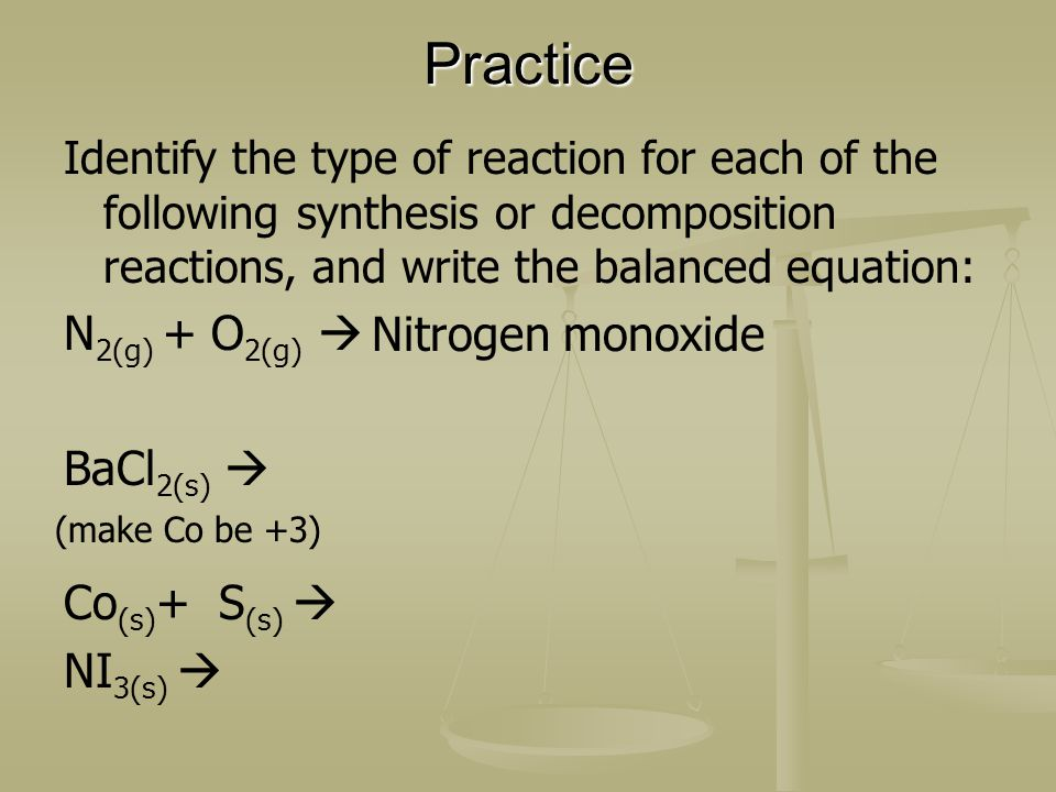 Practice Identify the type of reaction for each of the following synthesis or decomposition reactions, and write the balanced equation: N 2(g) + O 2(g) BaCl 2(s) Co (s) + S (s) NI 3(s) (make Co be +3) Nitrogen monoxide