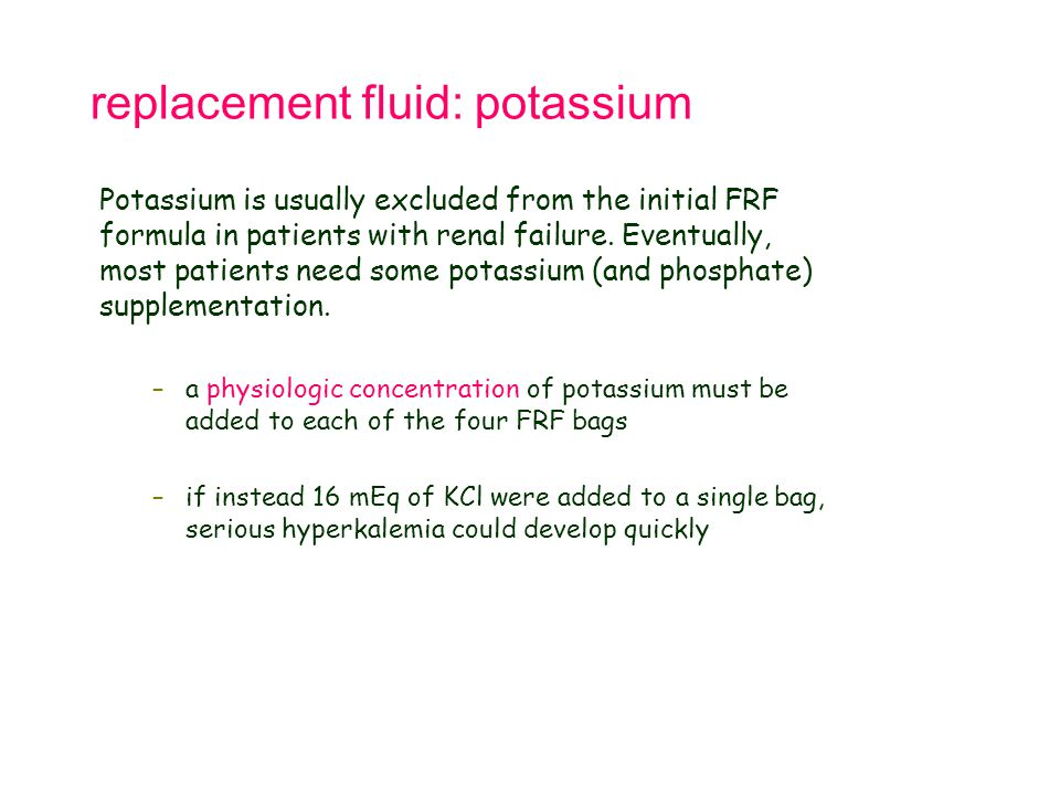 replacement fluid: potassium Potassium is usually excluded from the initial FRF formula in patients with renal failure. Eventually, most patients need