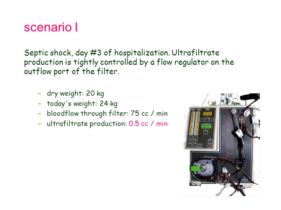 scenario I Septic shock, day #3 of hospitalization. Ultrafiltrate production is tightly controlled by a flow regulator on the outflow port of the filt